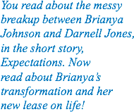 You read about the messy breakup between Brianya Johnson and Darnell Jones, in the short story, Expectations. Now read about Brianya's transformation and her new lease on life!